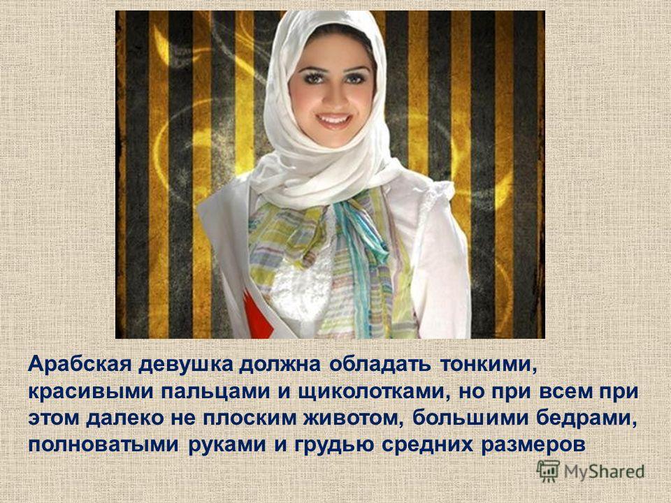 Арабская девушка должна обладать тонкими, красивыми пальцами и щиколотками, но при всем при этом далеко не плоским животом, большими бедрами, полноватыми руками и грудью средних размеров