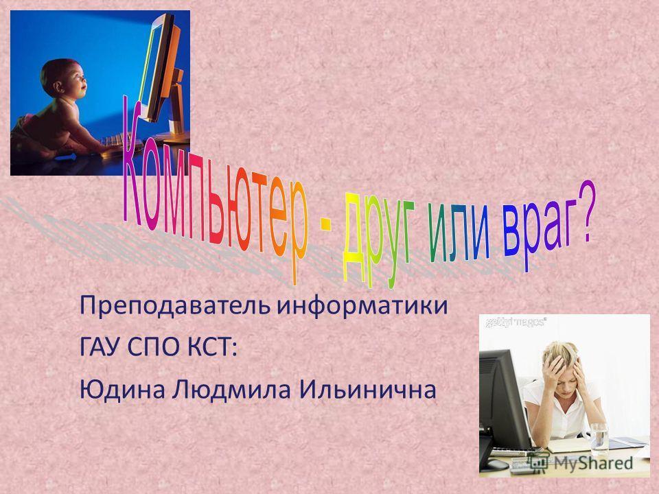Преподаватель информатики ГАУ СПО КСТ: Юдина Людмила Ильинична