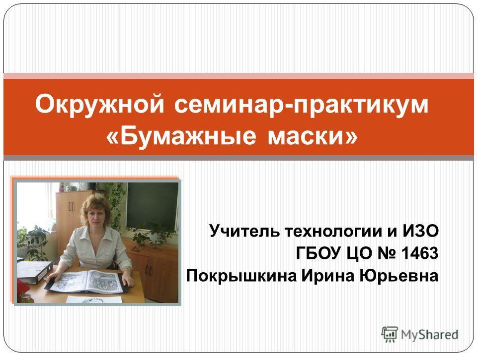Учитель технологии и ИЗО ГБОУ ЦО 1463 Покрышкина Ирина Юрьевна Окружной семинар-практикум «Бумажные маски»