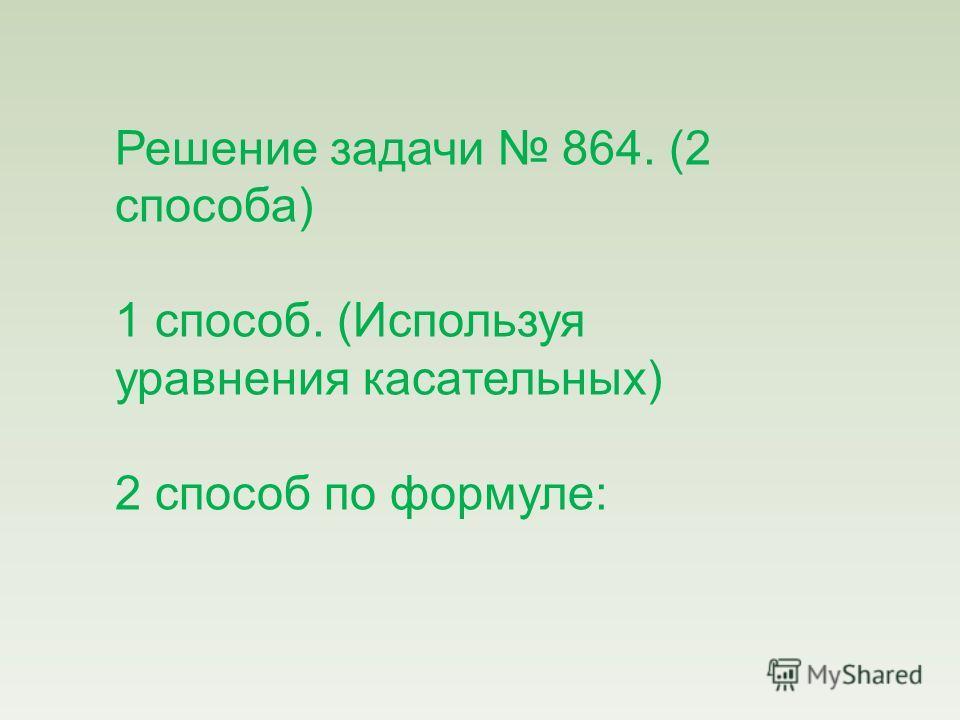 Решение задачи 864. (2 способа) 1 способ. (Используя уравнения касательных) 2 способ по формуле: