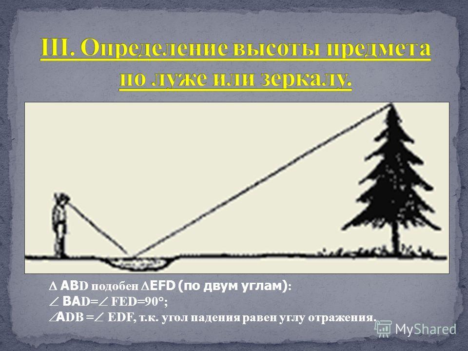 АВ D подобен EFD (по двум углам) : ВА D= FED=90°; А DВ = EDF, т.к. угол падения равен углу отражения.