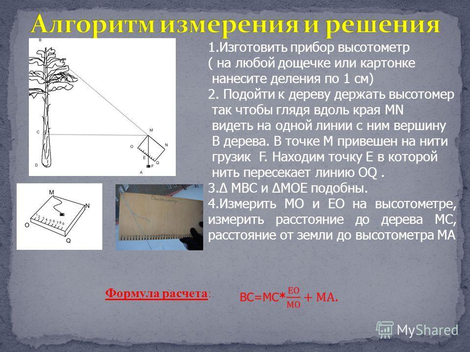 1.Изготовить прибор высотометр ( на любой дощечке или картонке нанесите деления по 1 см) 2. Подойти к дереву держать высотомер так чтобы глядя вдоль края MN видеть на одной линии с ним вершину В дерева. В точке М привешен на нити грузик F. Находим то