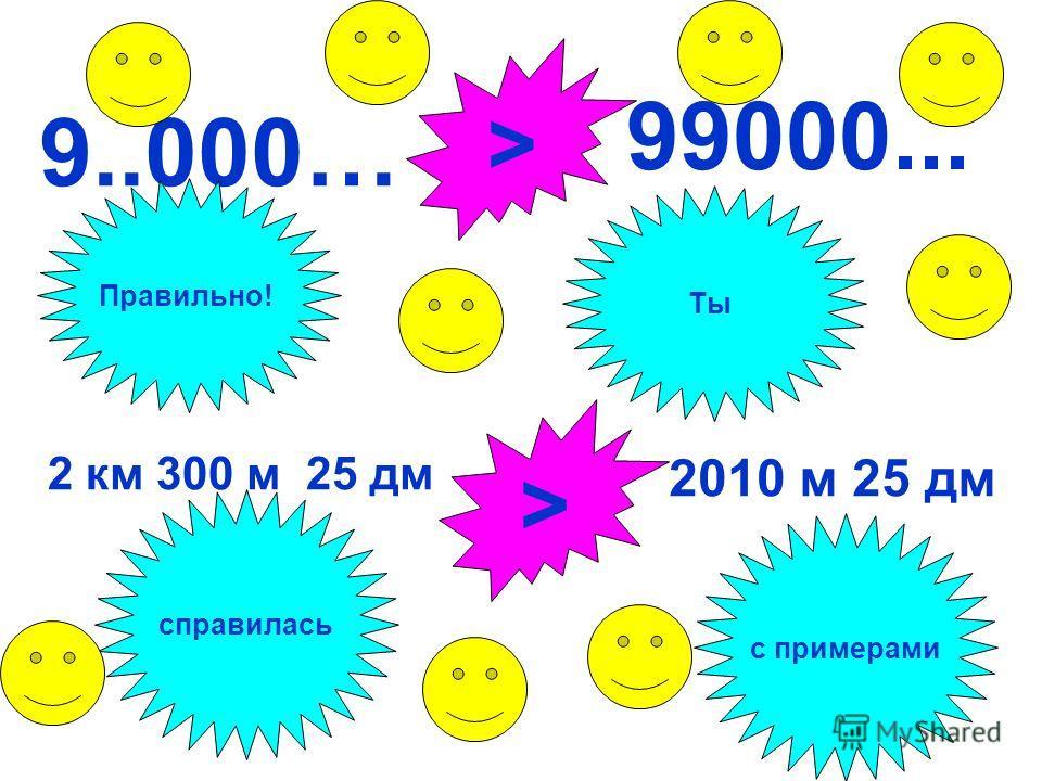9..000… > 99000... 2 км 300 м 25 дм 2010 м 25 дм > Правильно! Ты справилась с примерами