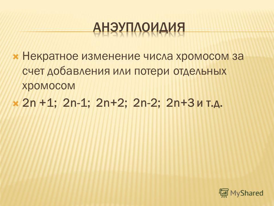 Некратное изменение числа хромосом за счет добавления или потери отдельных хромосом 2n +1; 2n-1; 2n+2; 2n-2; 2n+3 и т.д.