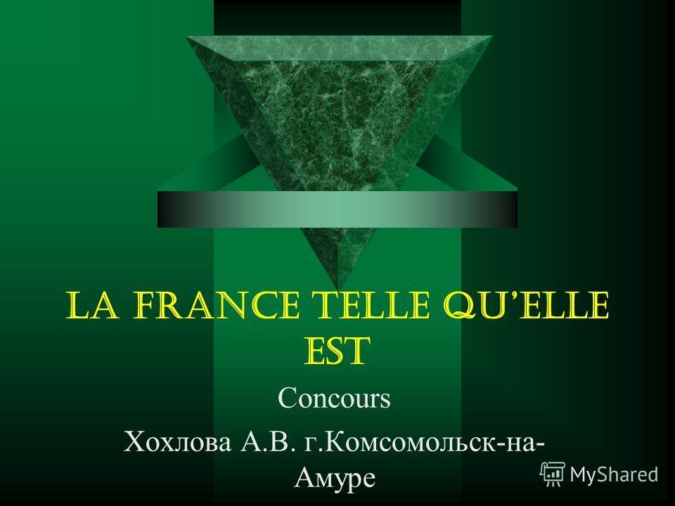 La France telle quelle est Concours Хохлова А.В. г.Комсомольск-на- Амуре
