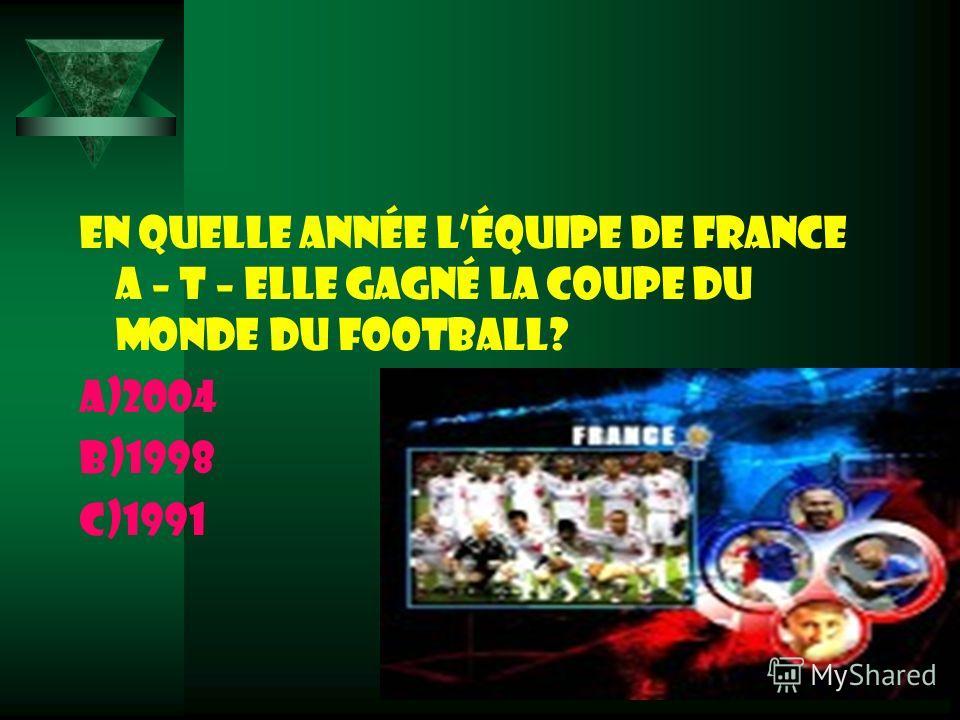 En quelle année léquipe de France a – t – elle gagné la Coupe du Monde du football? a)2004 b)1998 c)1991