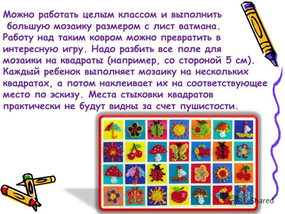 Можно работать целым классом и выполнить большую мозаику размером с лист ватмана. Работу над таким ковром можно превратить в интересную игру. Надо разбить все поле для мозаики на квадраты (например, со стороной 5 см). Каждый ребенок выполняет мозаику
