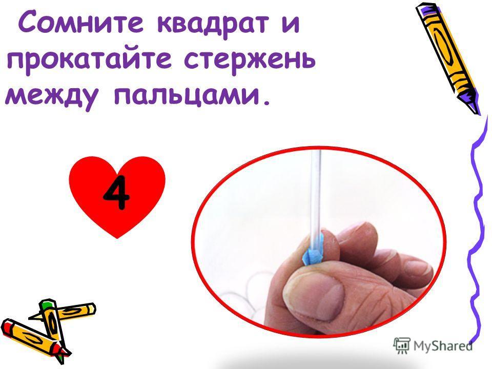 Сомните квадрат и прокатайте стержень между пальцами. 4