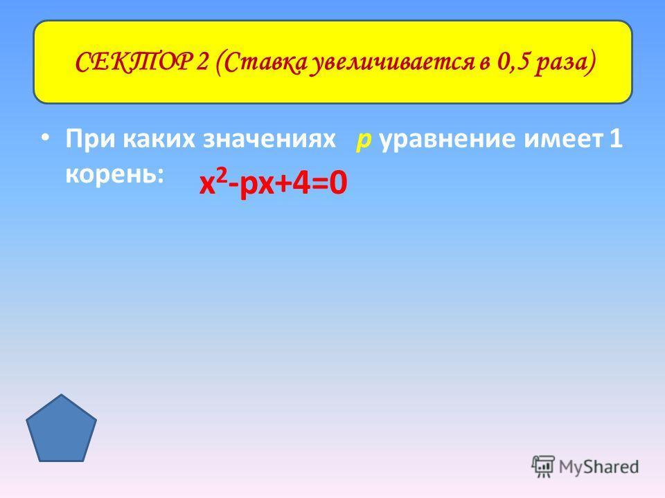 При каких значениях р уравнение имеет 1 корень: СЕКТОР 2 (Ставка увеличивается в 0,5 раза) х 2 -рх+4=0