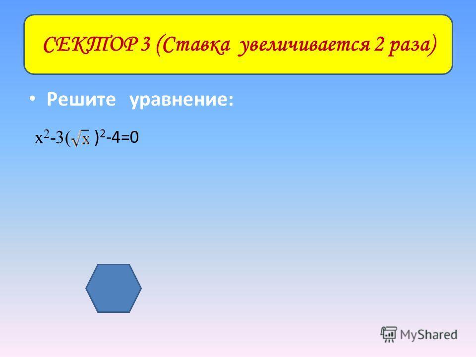 Решите уравнение: СЕКТОР 3 (Ставка увеличивается 2 раза) х 2 -3( ) 2 -4=0