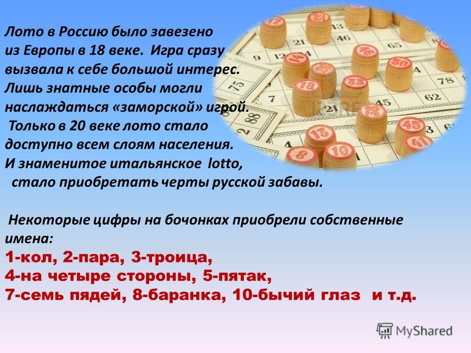 Лото в Россию было завезено из Европы в 18 веке. Игра сразу вызвала к себе большой интерес. Лишь знатные особы могли наслаждаться «заморской» игрой. Только в 20 веке лото стало доступно всем слоям населения. И знаменитое итальянское lotto, стало прио