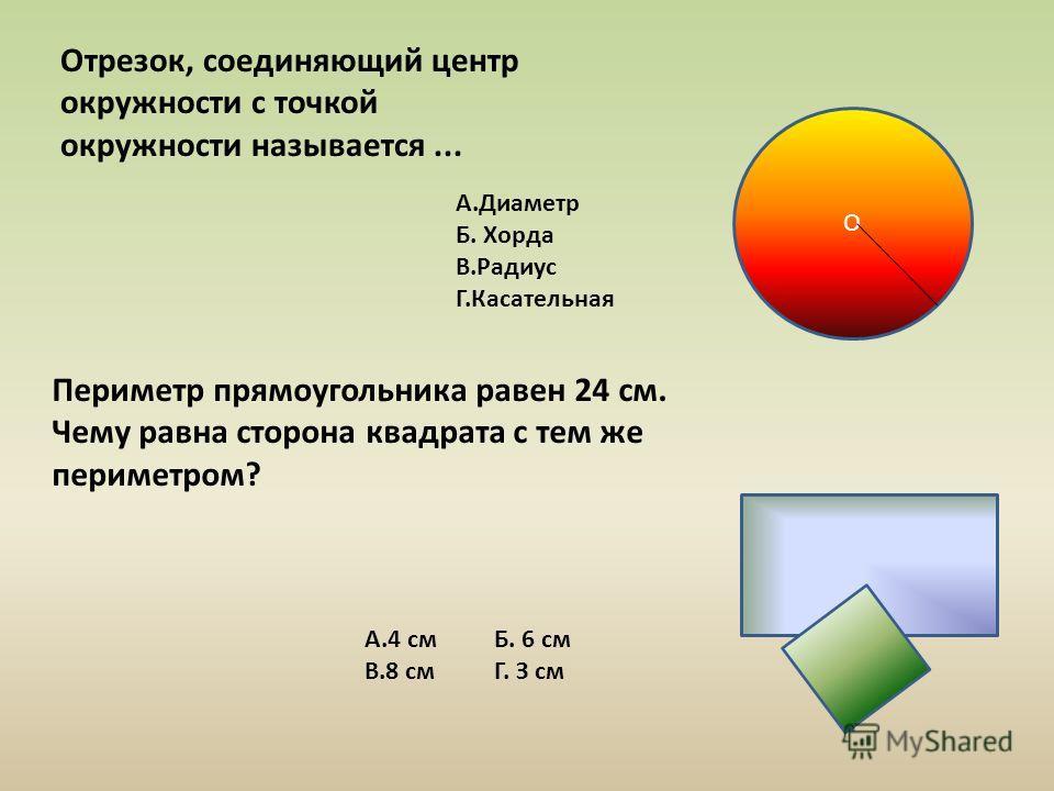 Отрезок, соединяющий центр окружности с точкой окружности называется... Периметр прямоугольника равен 24 см. Чему равна сторона квадрата с тем же периметром? A.Диаметр Б. Хорда B.Радиус Г.Касательная A.4 см Б. 6 см B.8 см Г. З см О