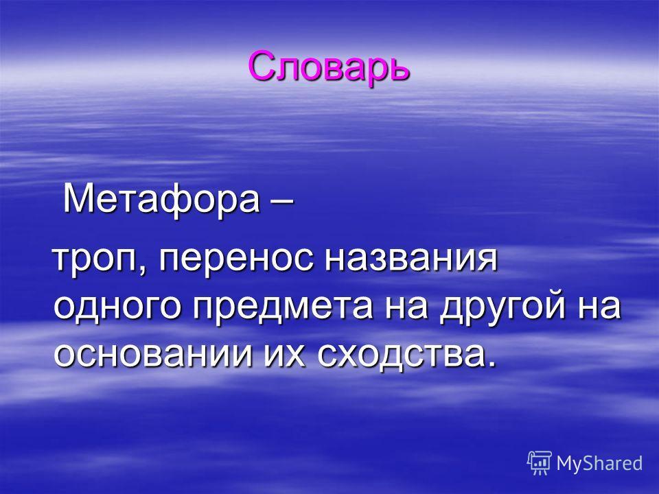 Словарь Метафора – Метафора – троп, перенос названия одного предмета на другой на основании их сходства. троп, перенос названия одного предмета на другой на основании их сходства.