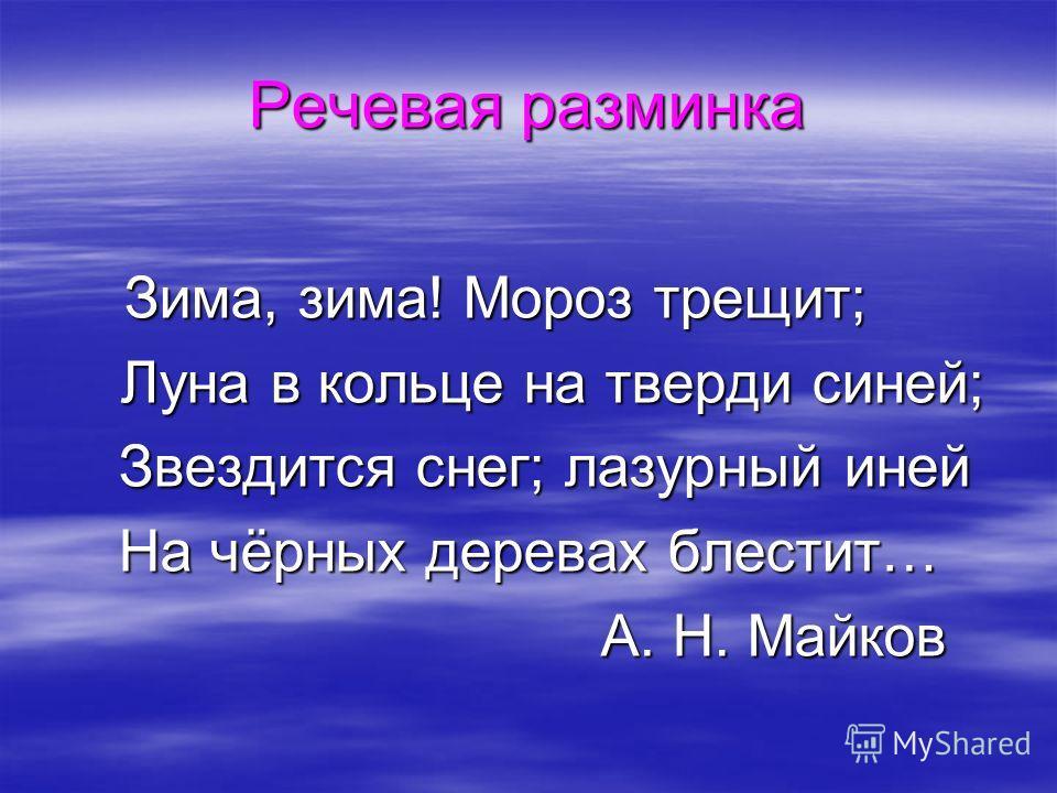 Речевая разминка Зима, зима! Мороз трещит; Зима, зима! Мороз трещит; Луна в кольце на тверди синей; Луна в кольце на тверди синей; Звездится снег; лазурный иней Звездится снег; лазурный иней На чёрных деревах блестит… А. Н. Майков А. Н. Майков