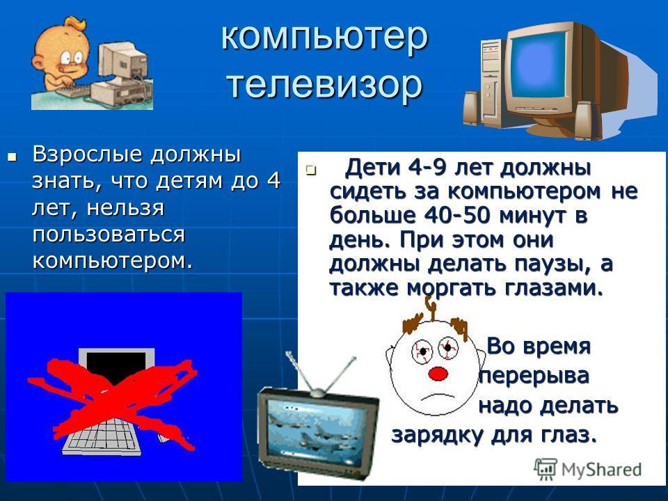 компьютер телевизор Взрослые должны знать, что детям до 4 лет, нельзя пользоваться компьютером. Д Дети 4-9 лет должны сидеть за компьютером не больше 40-50 минут в день. При этом они должны делать паузы, а также моргать глазами. Во время перерыва над