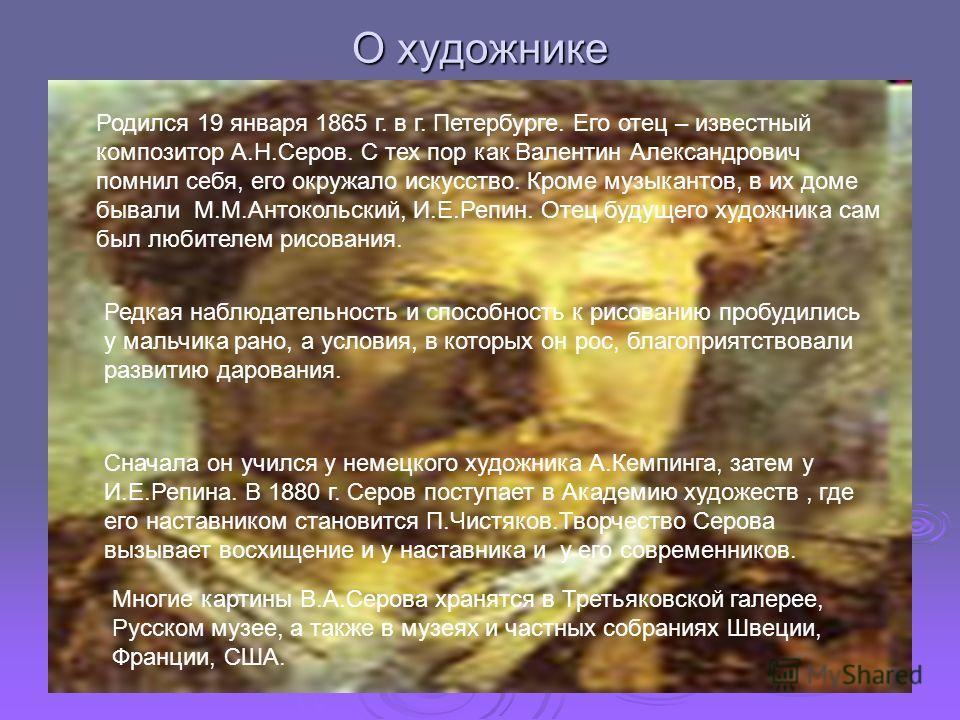 О художнике Родился 19 января 1865 г. в г. Петербурге. Его отец – известный композитор А.Н.Серов. С тех пор как Валентин Александрович помнил себя, его окружало искусство. Кроме музыкантов, в их доме бывали М.М.Антокольский, И.Е.Репин. Отец будущего