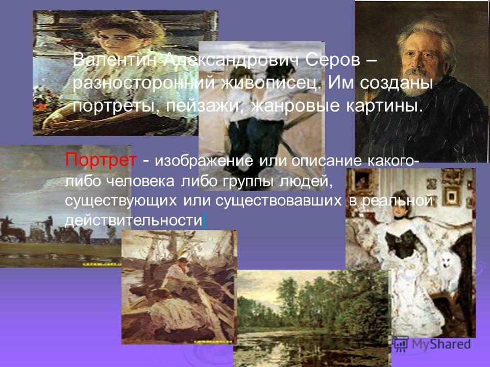 Валентин Александрович Серов – разносторонний живописец. Им созданы портреты, пейзажи, жанровые картины. Портрет - изображение или описание какого- либо человека либо группы людей, существующих или существовавших в реальной действительности[[
