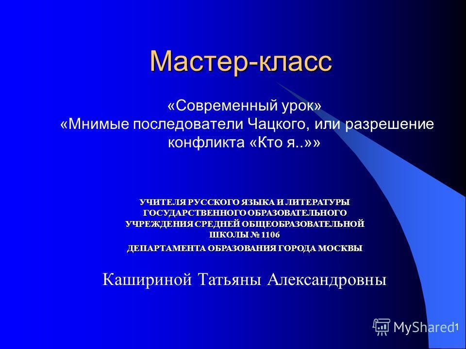 1 Мастер-класс «Современный урок» «Мнимые последователи Чацкого, или разрешение конфликта «Кто я..»» УЧИТЕЛЯ РУССКОГО ЯЗЫКА И ЛИТЕРАТУРЫ ГОСУДАРСТВЕННОГО ОБРАЗОВАТЕЛЬНОГО УЧРЕЖДЕНИЯ СРЕДНЕЙ ОБЩЕОБРАЗОВАТЕЛЬНОЙ ШКОЛЫ 1106 ДЕПАРТАМЕНТА ОБРАЗОВАНИЯ ГОРО