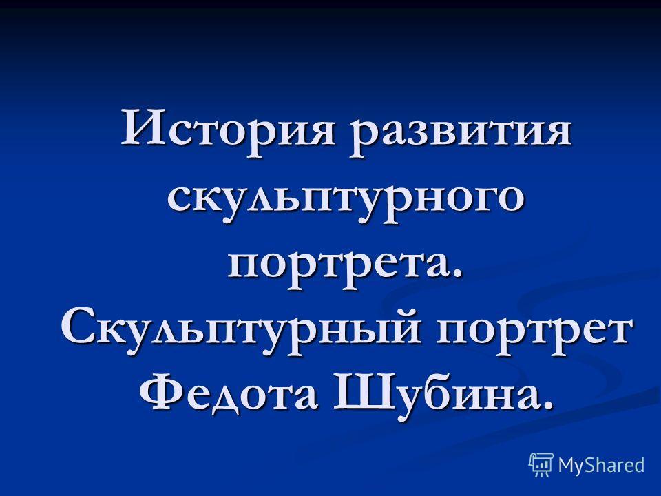 История развития скульптурного портрета. Скульптурный портрет Федота Шубина.