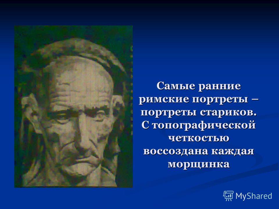 Самые ранние римские портреты – портреты стариков. С топографической четкостью воссоздана каждая морщинка