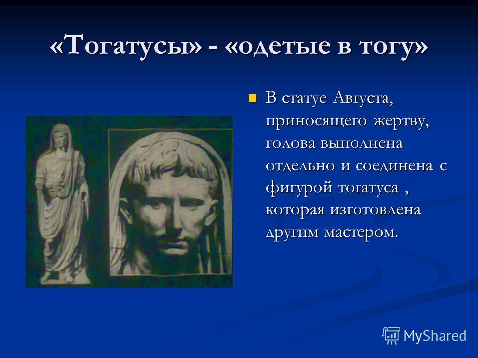 «Тогатусы» - «одетые в тогу» В статуе Августа, приносящего жертву, голова выполнена отдельно и соединена с фигурой тогатуса, которая изготовлена другим мастером.