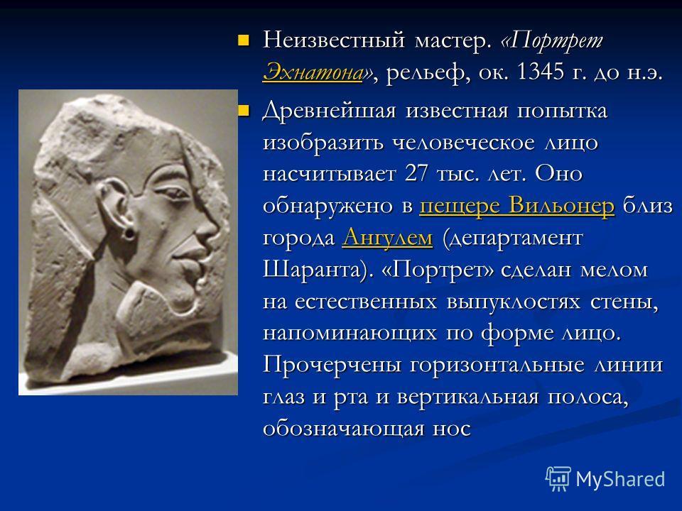 Неизвестный мастер. «Портрет Эхнатона», рельеф, ок. 1345 г. до н.э. Неизвестный мастер. «Портрет Эхнатона», рельеф, ок. 1345 г. до н.э. Эхнатона Древнейшая известная попытка изобразить человеческое лицо насчитывает 27 тыс. лет. Оно обнаружено в пещер