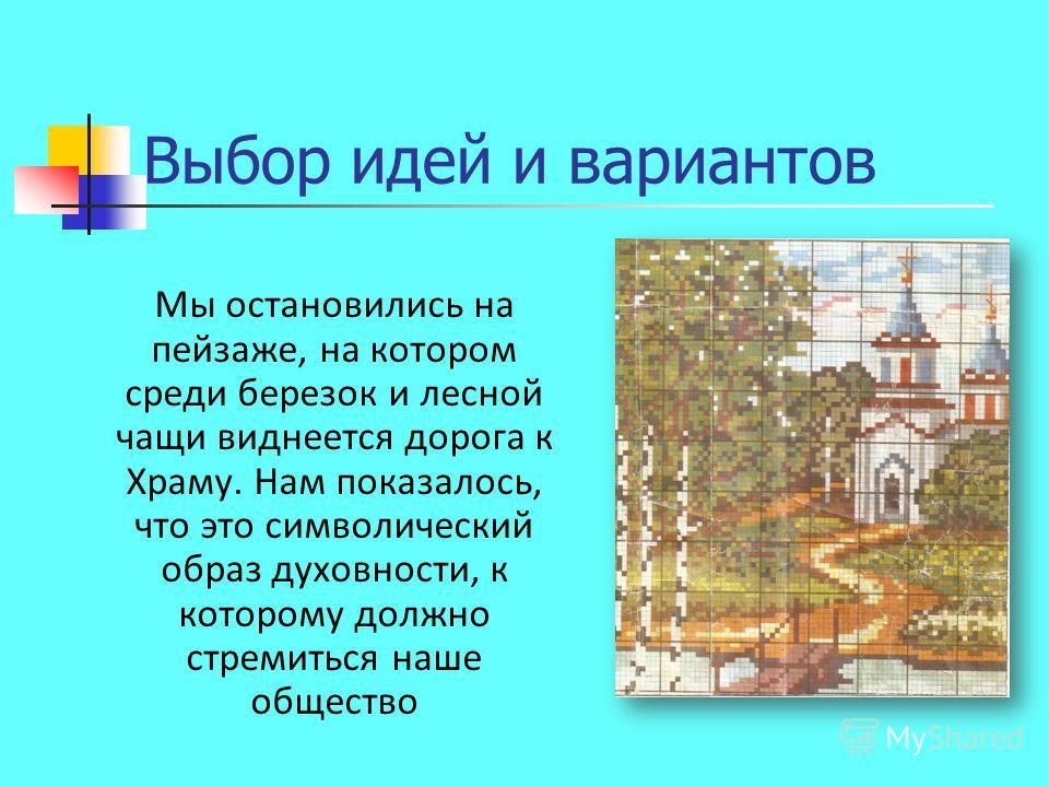 Выбор идей и вариантов Мы остановились на пейзаже, на котором среди березок и лесной чащи виднеется дорога к Храму. Нам показалось, что это символический образ духовности, к которому должно стремиться наше общество