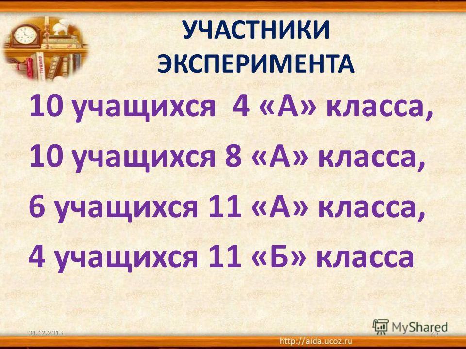 УЧАСТНИКИ ЭКСПЕРИМЕНТА 10 учащихся 4 «А» класса, 10 учащихся 8 «А» класса, 6 учащихся 11 «А» класса, 4 учащихся 11 «Б» класса 04.12.201323