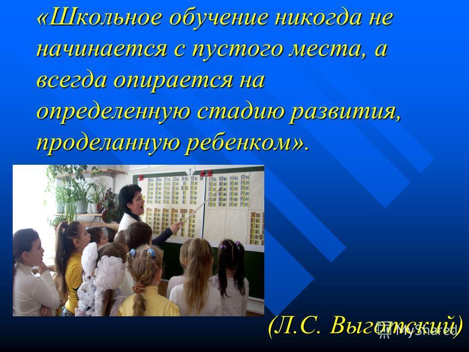 «Школьное обучение никогда не начинается с пустого места, а всегда опирается на определенную стадию развития, проделанную ребенком». (Л.С. Выготский)