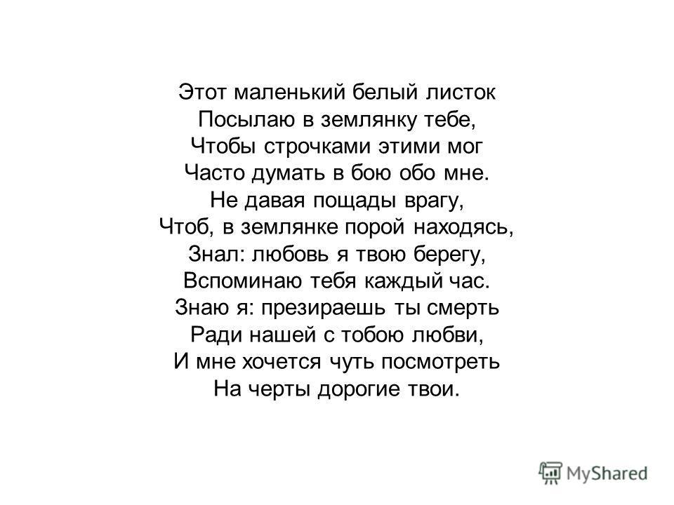 Этот маленький белый листок Посылаю в землянку тебе, Чтобы строчками этими мог Часто думать в бою обо мне. Не давая пощады врагу, Чтоб, в землянке порой находясь, Знал: любовь я твою берегу, Вспоминаю тебя каждый час. Знаю я: презираешь ты смерть Рад