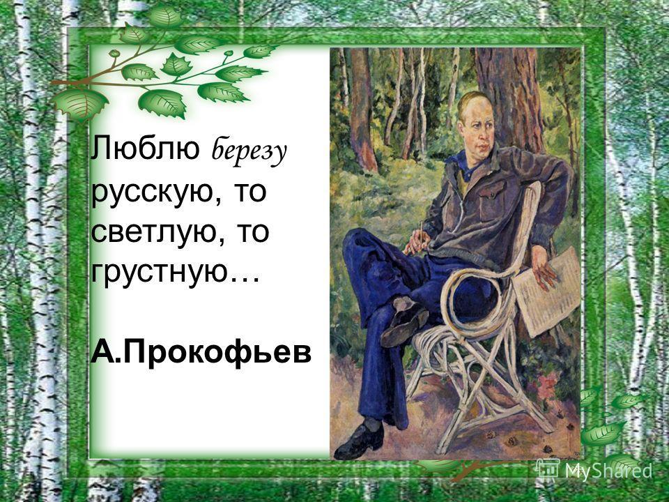 Люблю березу русскую, то светлую, то грустную… А.Прокофьев