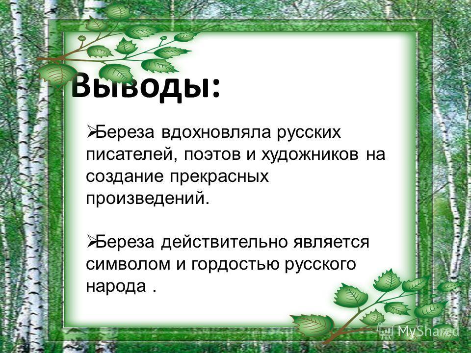 Выводы: Береза вдохновляла русских писателей, поэтов и художников на создание прекрасных произведений. Береза действительно является символом и гордостью русского народа.