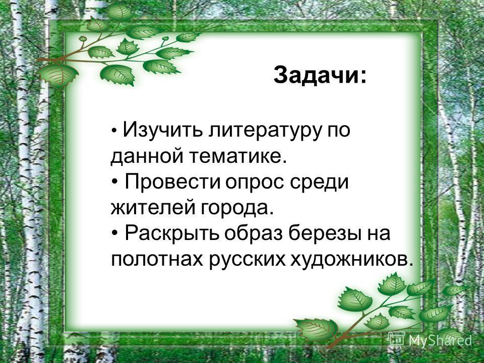 Задачи: Изучить литературу по данной тематике. Провести опрос среди жителей города. Раскрыть образ березы на полотнах русских художников.