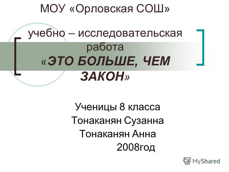 МОУ «Орловская СОШ» учебно – исследовательская работа « ЭТО БОЛЬШЕ, ЧЕМ ЗАКОН » Ученицы 8 класса Тонаканян Сузанна Тонаканян Анна 2008год