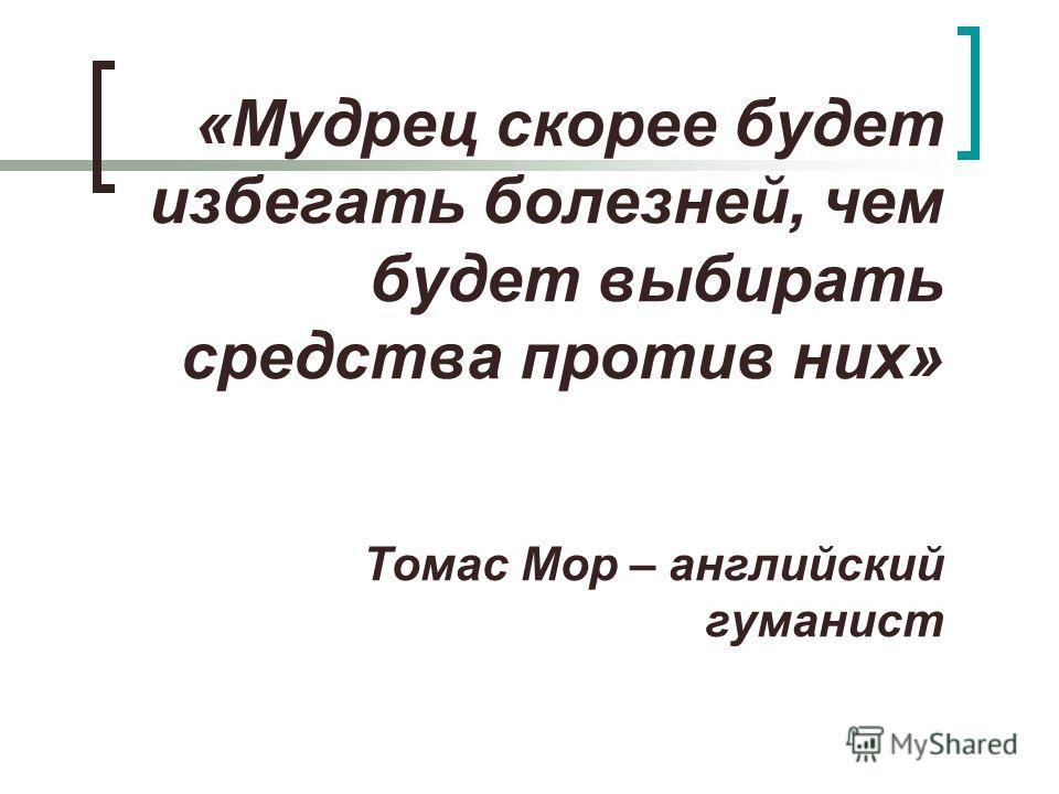 «Мудрец скорее будет избегать болезней, чем будет выбирать средства против них» Томас Мор – английский гуманист