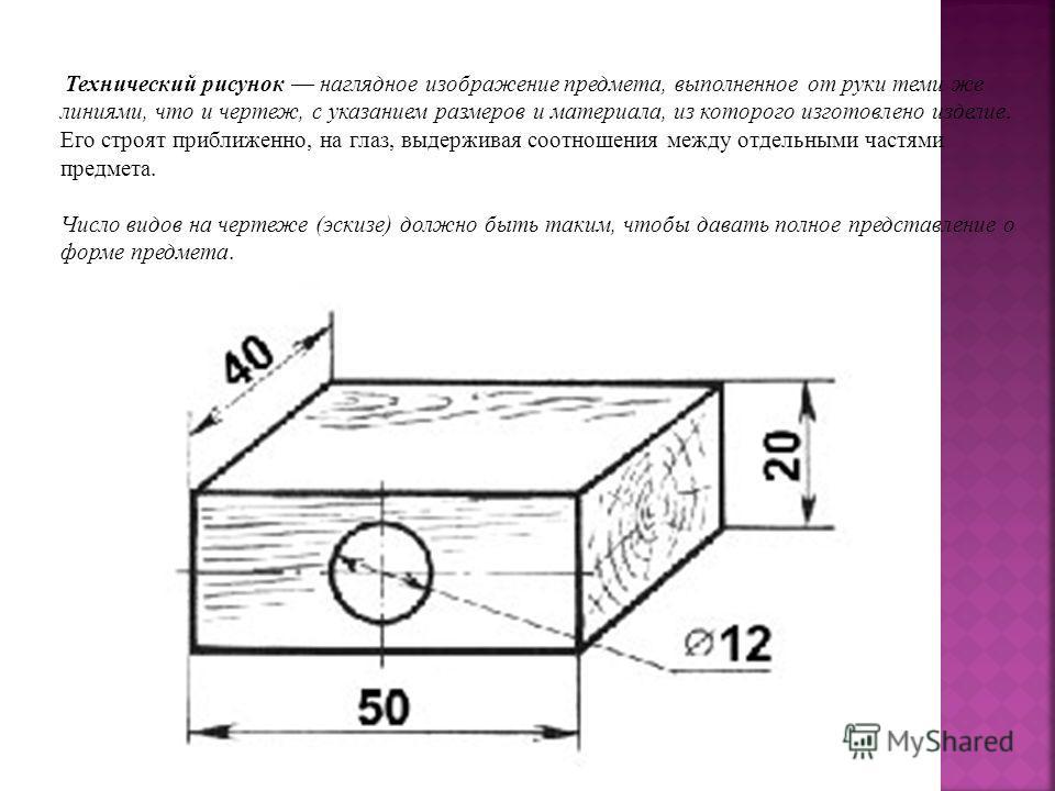 Технический рисунок наглядное изображение предмета, выполненное от руки теми же линиями, что и чертеж, с указанием размеров и материала, из которого изготовлено изделие. Его строят приближенно, на глаз, выдерживая соотношения между отдельными частями