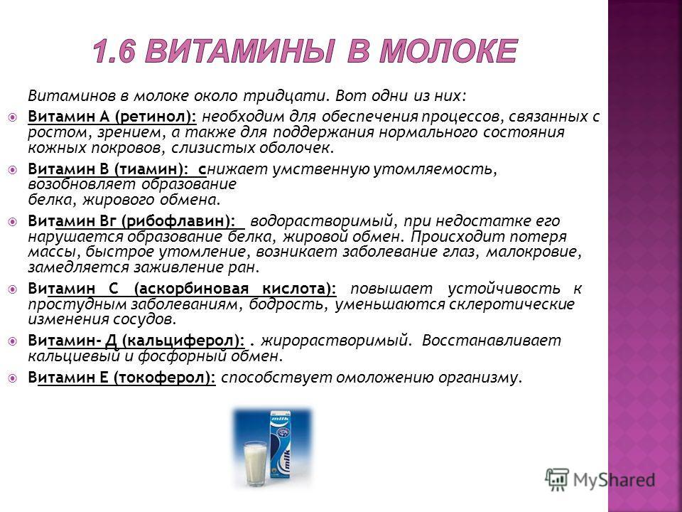 Витаминов в молоке около тридцати. Вот одни из них: Витамин А (ретинол): необходим для обеспечения процессов, связанных с ростом, зрением, а также для поддержания нормального состояния кожных покровов, слизистых оболочек. Витамин В (тиамин): снижает