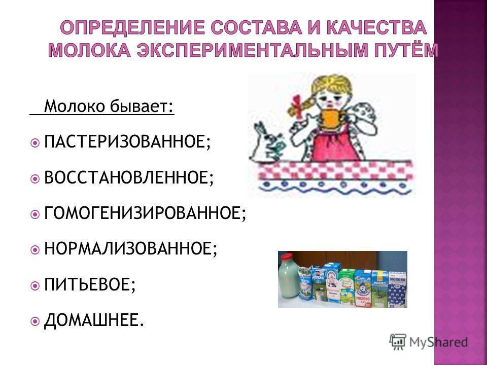 Молоко бывает: ПАСТЕРИЗОВАННОЕ; ВОССТАНОВЛЕННОЕ; ГОМОГЕНИЗИРОВАННОЕ; НОРМАЛИЗОВАННОЕ; ПИТЬЕВОЕ; ДОМАШНЕЕ.