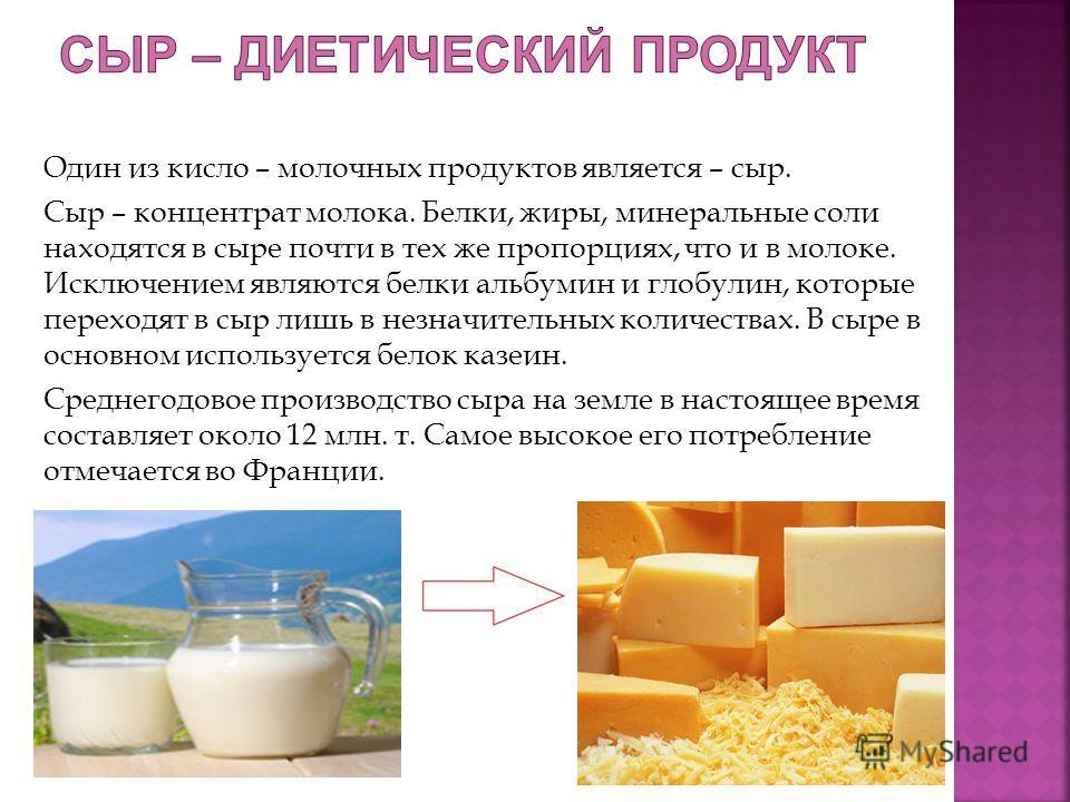 Один из кисло – молочных продуктов является – сыр. Сыр – концентрат молока. Белки, жиры, минеральные соли находятся в сыре почти в тех же пропорциях, что и в молоке. Исключением являются белки альбумин и глобулин, которые переходят в сыр лишь в незна