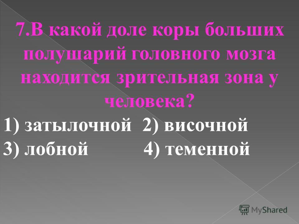 7.В какой доле коры больших полушарий головного мозга находится зрительная зона у человека? 1) затылочной 2) височной 3) лобной 4) теменной