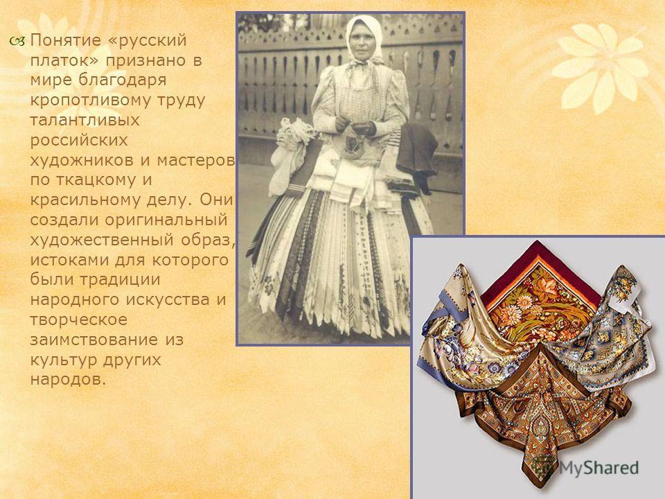 Понятие «русский платок» признано в мире благодаря кропотливому труду талантливых российских художников и мастеров по ткацкому и красильному делу. Они создали оригинальный художественный образ, истоками для которого были традиции народного искусства