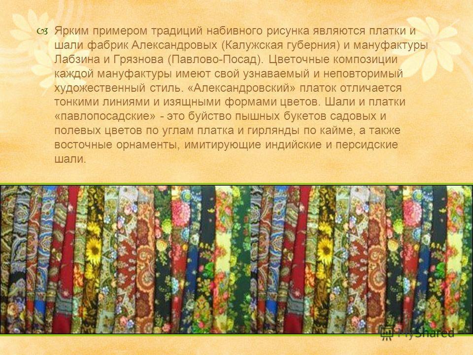 Ярким примером традиций набивного рисунка являются платки и шали фабрик Александровых (Калужская губерния) и мануфактуры Лабзина и Грязнова (Павлово-Посад). Цветочные композиции каждой мануфактуры имеют свой узнаваемый и неповторимый художественный с