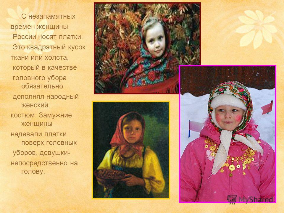 С незапамятных времен женщины России носят платки. Это квадратный кусок ткани или холста, который в качестве головного убора обязательно дополнял народный женский костюм. Замужние женщины надевали платки поверх головных уборов, девушки- непосредствен