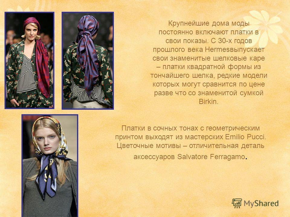 Крупнейшие дома моды постоянно включают платки в свои показы. С 30-х годов прошлого века Hermesвыпускает свои знаменитые шелковые каре – платки квадратной формы из тончайшего шелка, редкие модели которых могут сравнится по цене разве что со знаменито