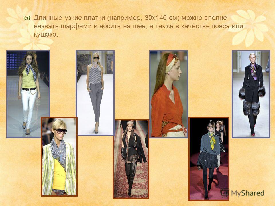 Длинные узкие платки (например, 30х140 см) можно вполне назвать шарфами и носить на шее, а также в качестве пояса или кушака.