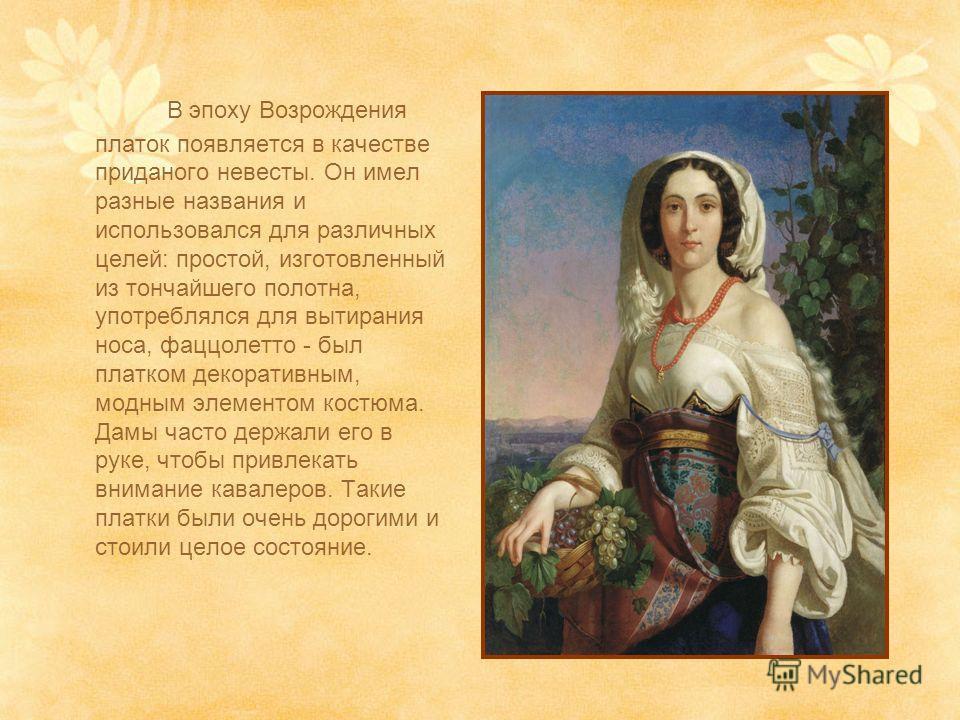 В эпоху Возрождения платок появляется в качестве приданого невесты. Он имел разные названия и использовался для различных целей: простой, изготовленный из тончайшего полотна, употреблялся для вытирания носа, фаццолетто - был платком декоративным, мод