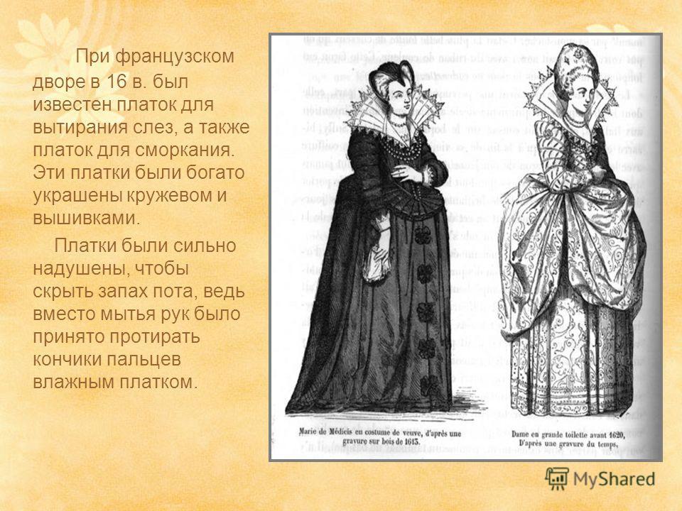 При французском дворе в 16 в. был известен платок для вытирания слез, а также платок для сморкания. Эти платки были богато украшены кружевом и вышивками. Платки были сильно надушены, чтобы скрыть запах пота, ведь вместо мытья рук было принято протира