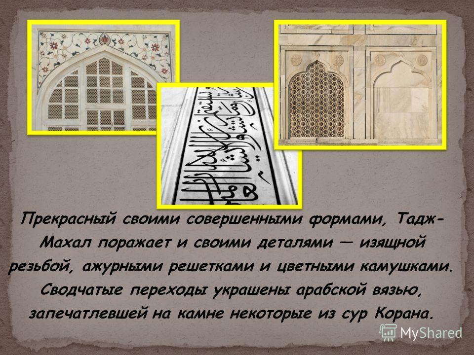 Прекрасный своими совершенными формами, Тадж- Махал поражает и своими деталями изящной резьбой, ажурными решетками и цветными камушками. Сводчатые переходы украшены арабской вязью, запечатлевшей на камне некоторые из сур Корана.