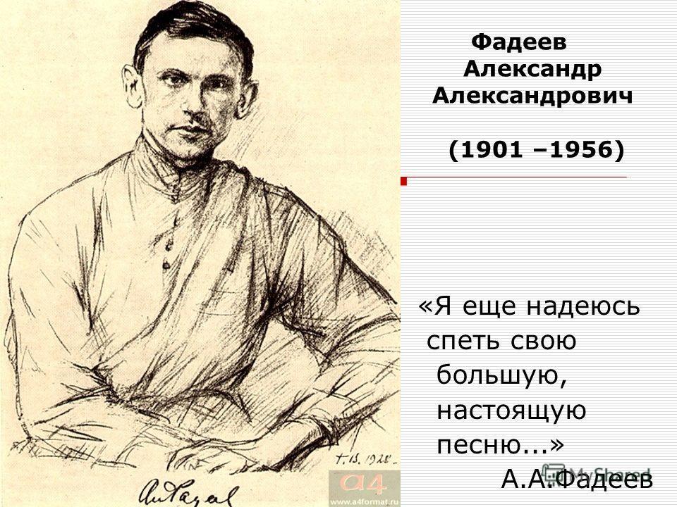 ФAДЕЕВ Фадеев Александр Александрович (1901 –1956) «Я еще надеюсь спеть свою большую, настоящую песню...» А.А.Фадеев