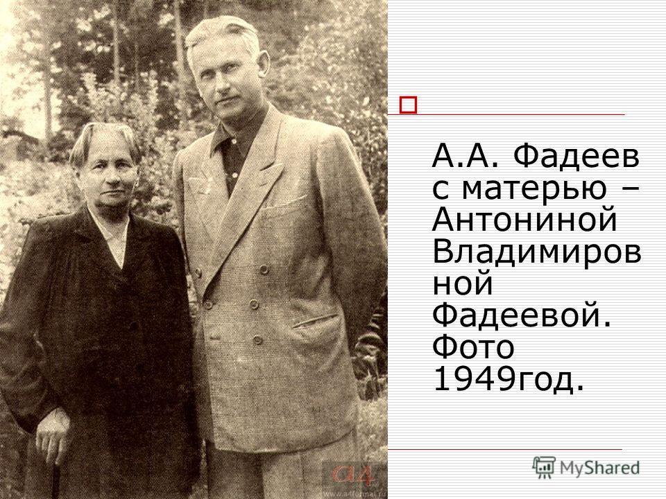 А.А. Фадеев с матерью – Антониной Владимиров ной Фадеевой. Фото 1949год.